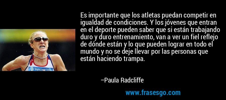 Es importante que los atletas puedan competir en igualdad de condiciones. Y los jóvenes que entran en el deporte pueden saber que si están trabajando duro y duro entrenamiento, van a ver un fiel reflejo de dónde están y lo que pueden lograr en todo el mundo y no se deje llevar por las personas que están haciendo trampa. – Paula Radcliffe