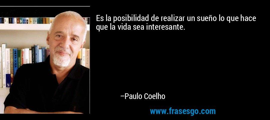 Es la posibilidad de realizar un sueño lo que hace que la vida sea interesante. – Paulo Coelho