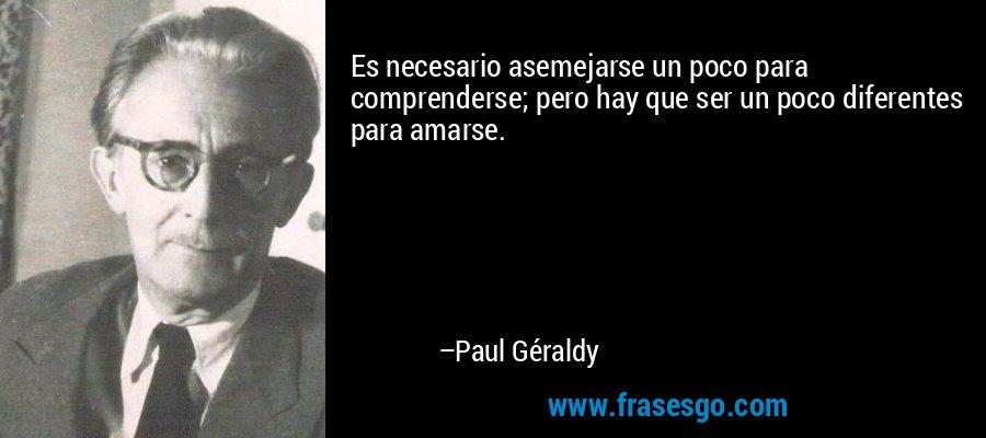 Es necesario asemejarse un poco para comprenderse; pero hay que ser un poco diferentes para amarse. – Paul Géraldy