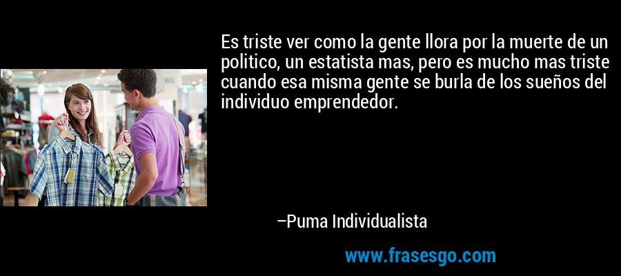 Es triste ver como la gente llora por la muerte de un politico, un estatista mas, pero es mucho mas triste cuando esa misma gente se burla de los sueños del individuo emprendedor. – Puma Individualista