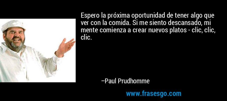 Espero la próxima oportunidad de tener algo que ver con la comida. Si me siento descansado, mi mente comienza a crear nuevos platos - clic, clic, clic. – Paul Prudhomme