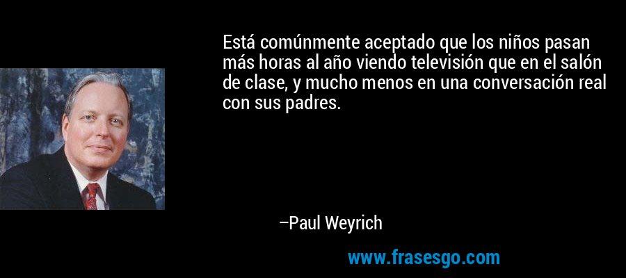 Está comúnmente aceptado que los niños pasan más horas al año viendo televisión que en el salón de clase, y mucho menos en una conversación real con sus padres. – Paul Weyrich