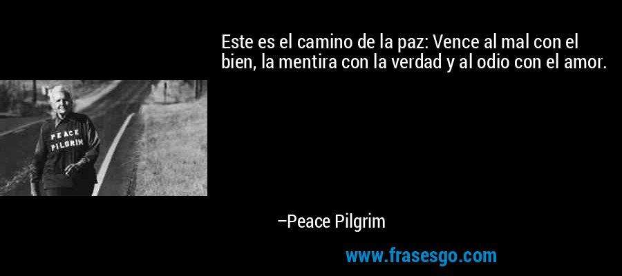 Este es el camino de la paz: Vence al mal con el bien, la mentira con la verdad y al odio con el amor. – Peace Pilgrim