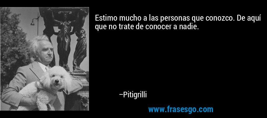 Estimo mucho a las personas que conozco. De aquí que no trate de conocer a nadie. – Pitigrilli