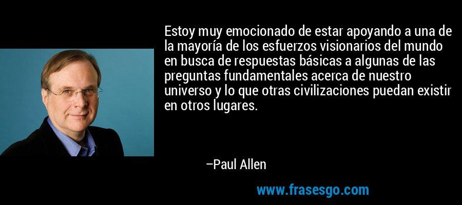 Estoy muy emocionado de estar apoyando a una de la mayoría de los esfuerzos visionarios del mundo en busca de respuestas básicas a algunas de las preguntas fundamentales acerca de nuestro universo y lo que otras civilizaciones puedan existir en otros lugares. – Paul Allen