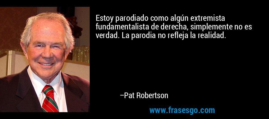 Estoy parodiado como algún extremista fundamentalista de derecha, simplemente no es verdad. La parodia no refleja la realidad. – Pat Robertson