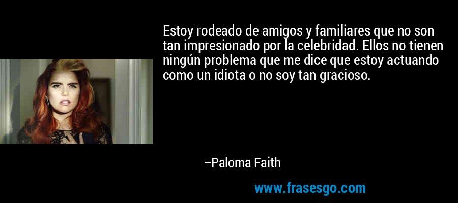 Estoy rodeado de amigos y familiares que no son tan impresionado por la celebridad. Ellos no tienen ningún problema que me dice que estoy actuando como un idiota o no soy tan gracioso. – Paloma Faith