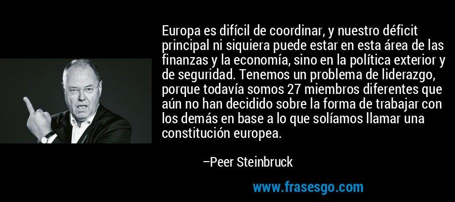Europa es difícil de coordinar, y nuestro déficit principal ni siquiera puede estar en esta área de las finanzas y la economía, sino en la política exterior y de seguridad. Tenemos un problema de liderazgo, porque todavía somos 27 miembros diferentes que aún no han decidido sobre la forma de trabajar con los demás en base a lo que solíamos llamar una constitución europea. – Peer Steinbruck