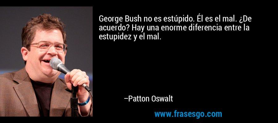George Bush no es estúpido. Él es el mal. ¿De acuerdo? Hay una enorme diferencia entre la estupidez y el mal. – Patton Oswalt