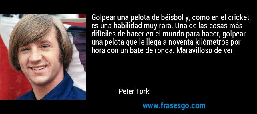 Golpear una pelota de béisbol y, como en el cricket, es una habilidad muy rara. Una de las cosas más difíciles de hacer en el mundo para hacer, golpear una pelota que le llega a noventa kilómetros por hora con un bate de ronda. Maravilloso de ver. – Peter Tork