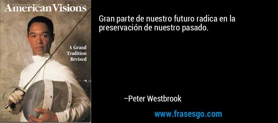 Gran parte de nuestro futuro radica en la preservación de nuestro pasado. – Peter Westbrook