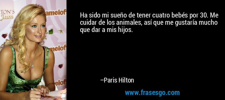 Ha sido mi sueño de tener cuatro bebés por 30. Me cuidar de los animales, así que me gustaría mucho que dar a mis hijos. – Paris Hilton