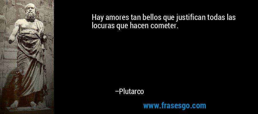 Hay amores tan bellos que justifican todas las locuras que hacen cometer. – Plutarco