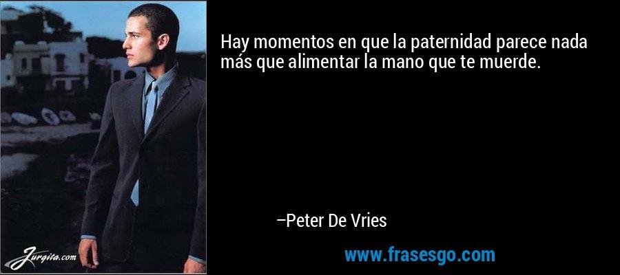 Hay momentos en que la paternidad parece nada más que alimentar la mano que te muerde. – Peter De Vries