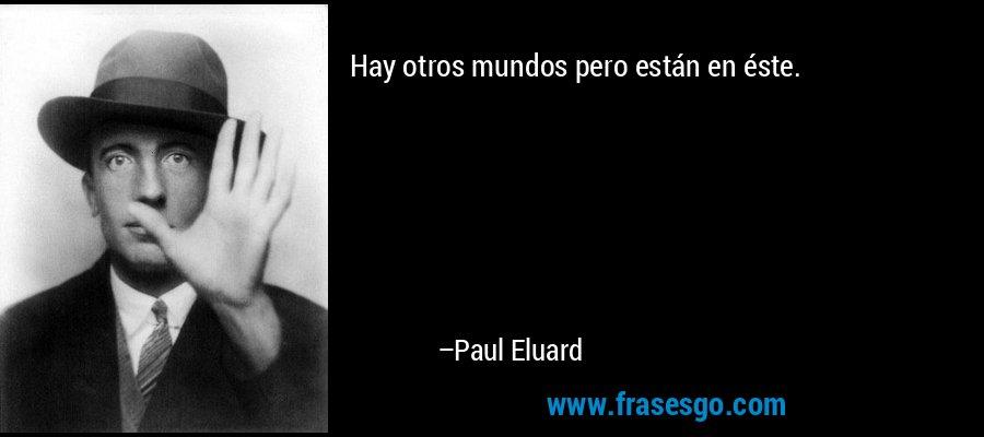 Hay otros mundos pero están en éste. – Paul Eluard