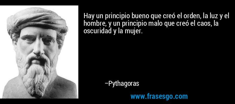 Hay un principio bueno que creó el orden, la luz y el hombre, y un principio malo que creó el caos, la oscuridad y la mujer. – Pythagoras