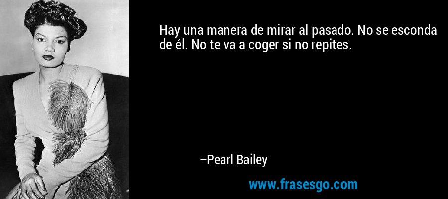 Hay una manera de mirar al pasado. No se esconda de él. No te va a coger si no repites. – Pearl Bailey