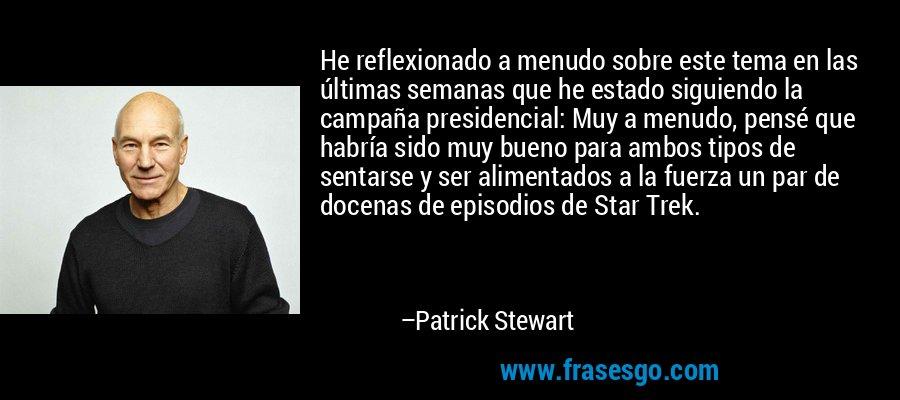 He reflexionado a menudo sobre este tema en las últimas semanas que he estado siguiendo la campaña presidencial: Muy a menudo, pensé que habría sido muy bueno para ambos tipos de sentarse y ser alimentados a la fuerza un par de docenas de episodios de Star Trek. – Patrick Stewart