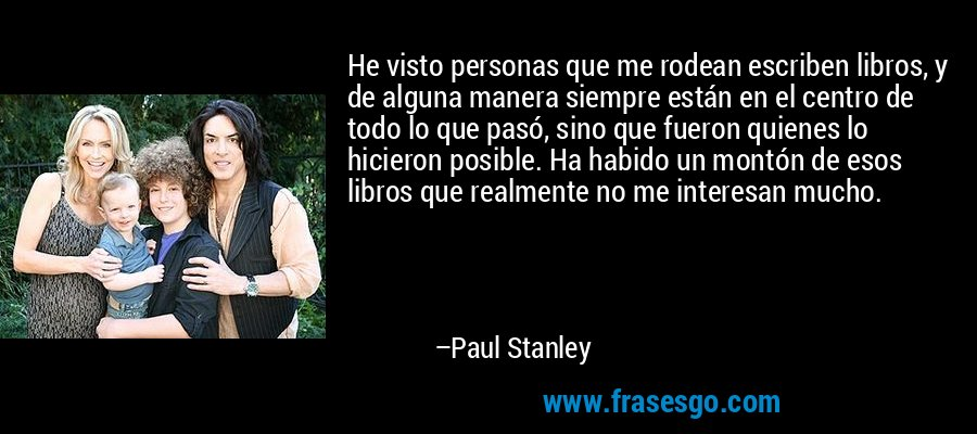 He visto personas que me rodean escriben libros, y de alguna manera siempre están en el centro de todo lo que pasó, sino que fueron quienes lo hicieron posible. Ha habido un montón de esos libros que realmente no me interesan mucho. – Paul Stanley