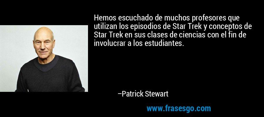 Hemos escuchado de muchos profesores que utilizan los episodios de Star Trek y conceptos de Star Trek en sus clases de ciencias con el fin de involucrar a los estudiantes. – Patrick Stewart