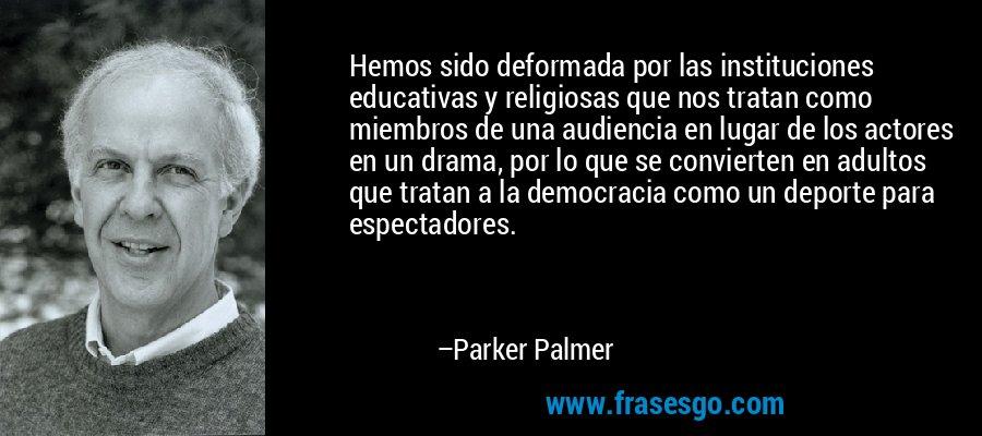 Hemos sido deformada por las instituciones educativas y religiosas que nos tratan como miembros de una audiencia en lugar de los actores en un drama, por lo que se convierten en adultos que tratan a la democracia como un deporte para espectadores. – Parker Palmer