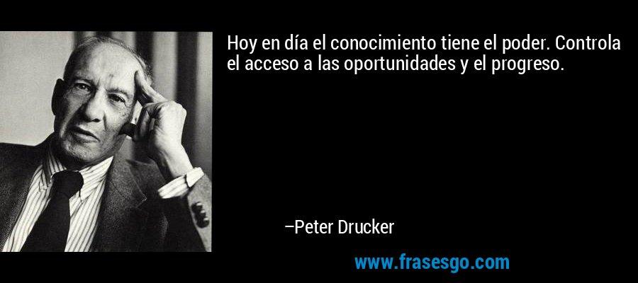 Hoy en día el conocimiento tiene el poder. Controla el acceso a las oportunidades y el progreso. – Peter Drucker