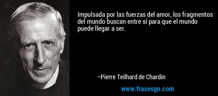 Impulsada por las fuerzas del amor, los fragmentos del mundo buscan entre sí para que el mundo puede llegar a ser. – Pierre Teilhard de Chardin