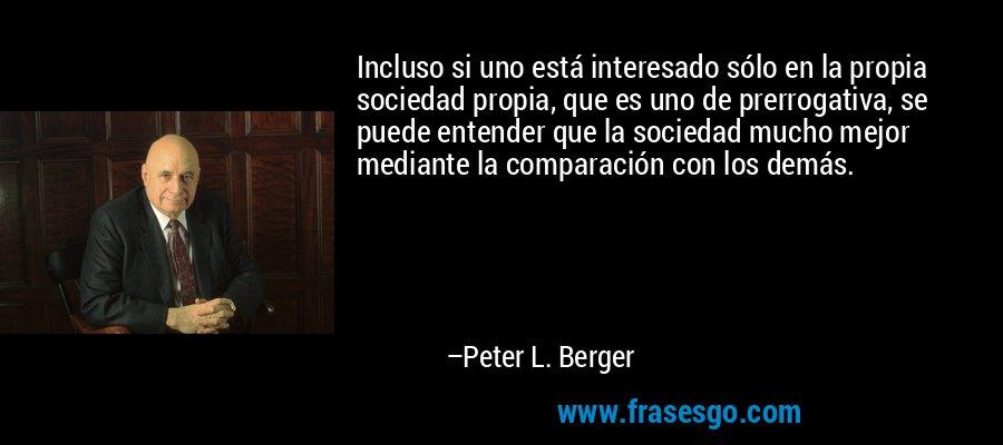Incluso si uno está interesado sólo en la propia sociedad propia, que es uno de prerrogativa, se puede entender que la sociedad mucho mejor mediante la comparación con los demás. – Peter L. Berger