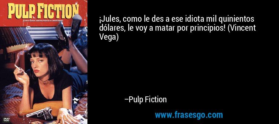 ¡Jules, como le des a ese idiota mil quinientos dólares, le voy a matar por principios! (Vincent Vega) – Pulp Fiction