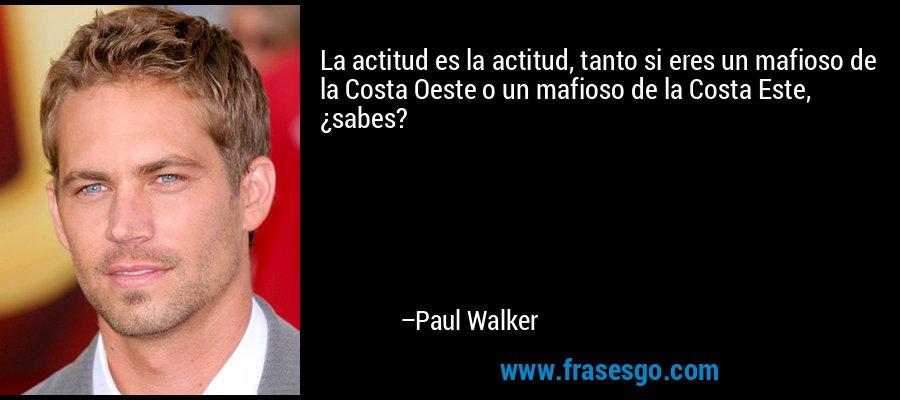 La actitud es la actitud, tanto si eres un mafioso de la Costa Oeste o un mafioso de la Costa Este, ¿sabes? – Paul Walker