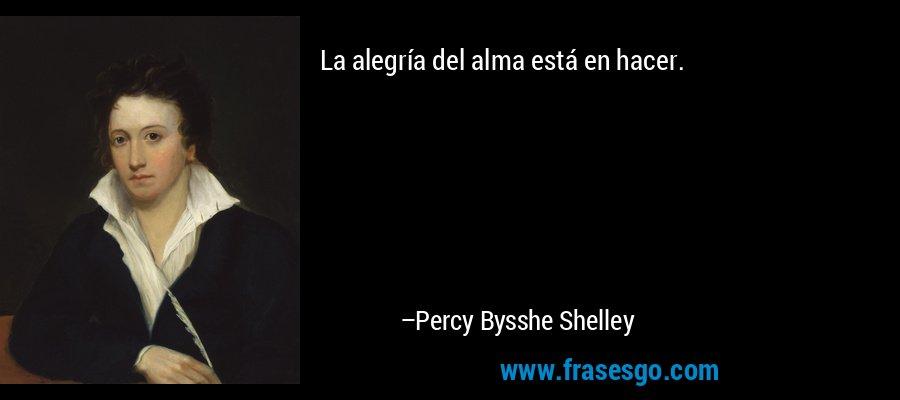 La alegría del alma está en hacer. – Percy Bysshe Shelley