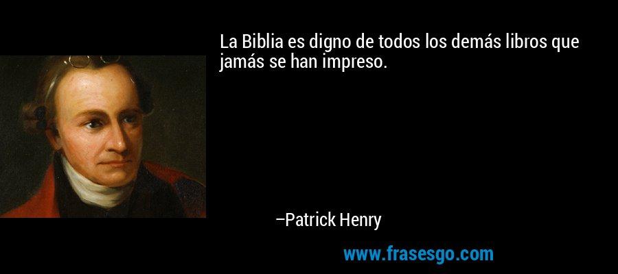 La Biblia es digno de todos los demás libros que jamás se han impreso. – Patrick Henry