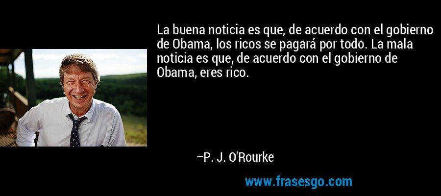 La buena noticia es que, de acuerdo con el gobierno de Obama, los ricos se pagará por todo. La mala noticia es que, de acuerdo con el gobierno de Obama, eres rico. – P. J. O'Rourke