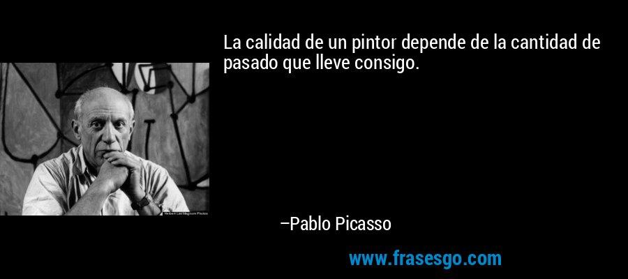 La calidad de un pintor depende de la cantidad de pasado que lleve consigo. – Pablo Picasso