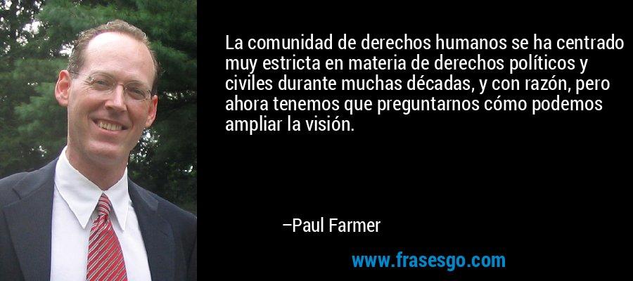 La comunidad de derechos humanos se ha centrado muy estricta en materia de derechos políticos y civiles durante muchas décadas, y con razón, pero ahora tenemos que preguntarnos cómo podemos ampliar la visión. – Paul Farmer