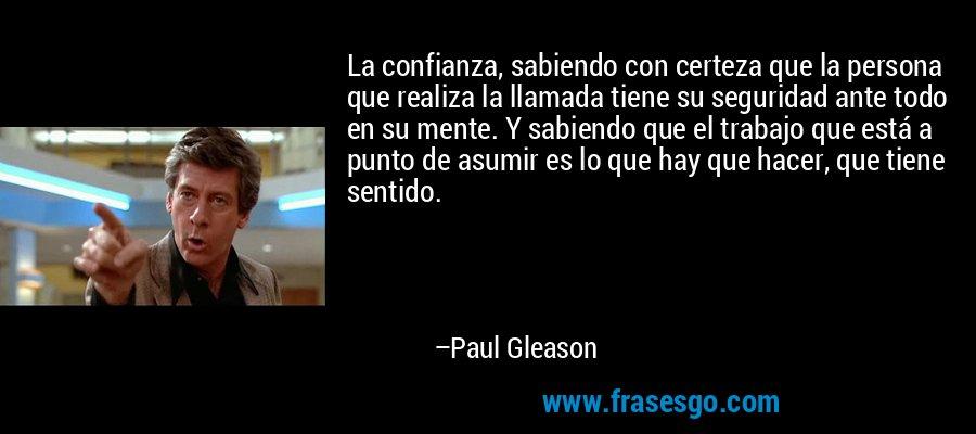 La confianza, sabiendo con certeza que la persona que realiza la llamada tiene su seguridad ante todo en su mente. Y sabiendo que el trabajo que está a punto de asumir es lo que hay que hacer, que tiene sentido. – Paul Gleason