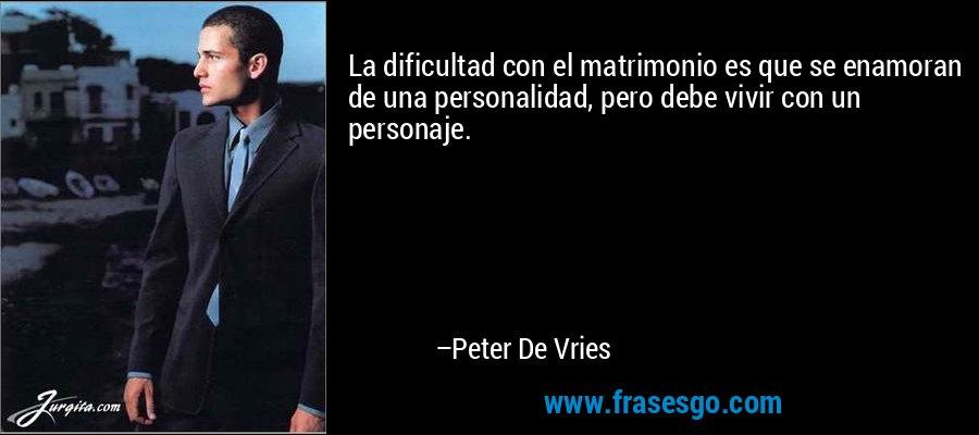La dificultad con el matrimonio es que se enamoran de una personalidad, pero debe vivir con un personaje. – Peter De Vries