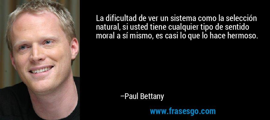 La dificultad de ver un sistema como la selección natural, si usted tiene cualquier tipo de sentido moral a sí mismo, es casi lo que lo hace hermoso. – Paul Bettany