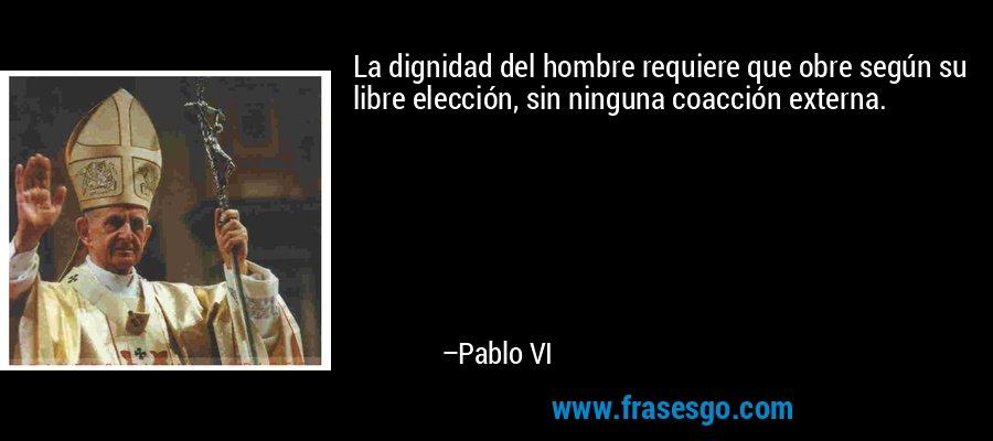 La dignidad del hombre requiere que obre según su libre elección, sin ninguna coacción externa. – Pablo VI