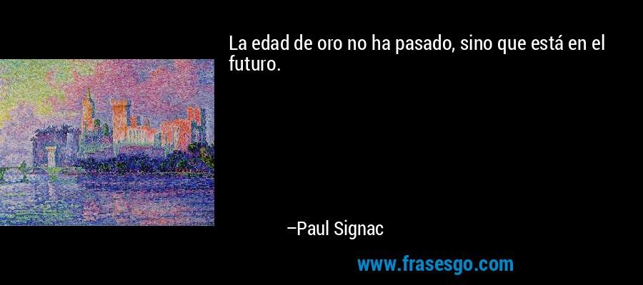 La edad de oro no ha pasado, sino que está en el futuro. – Paul Signac