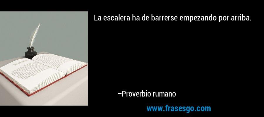 La escalera ha de barrerse empezando por arriba. – Proverbio rumano