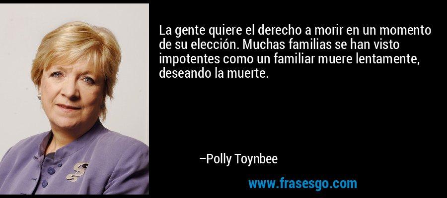 La gente quiere el derecho a morir en un momento de su elección. Muchas familias se han visto impotentes como un familiar muere lentamente, deseando la muerte. – Polly Toynbee