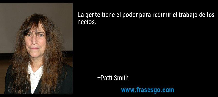 La gente tiene el poder para redimir el trabajo de los necios. – Patti Smith