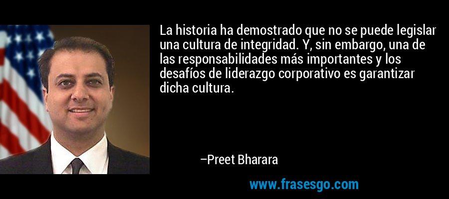 La historia ha demostrado que no se puede legislar una cultura de integridad. Y, sin embargo, una de las responsabilidades más importantes y los desafíos de liderazgo corporativo es garantizar dicha cultura. – Preet Bharara