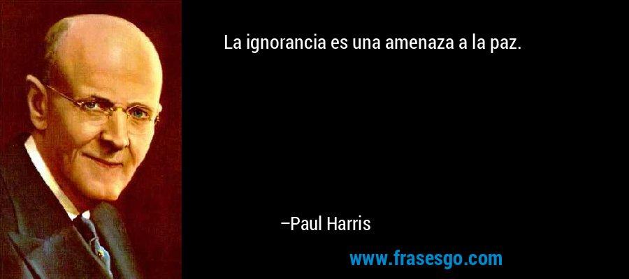 La ignorancia es una amenaza a la paz. – Paul Harris