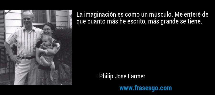 La imaginación es como un músculo. Me enteré de que cuanto más he escrito, más grande se tiene. – Philip Jose Farmer