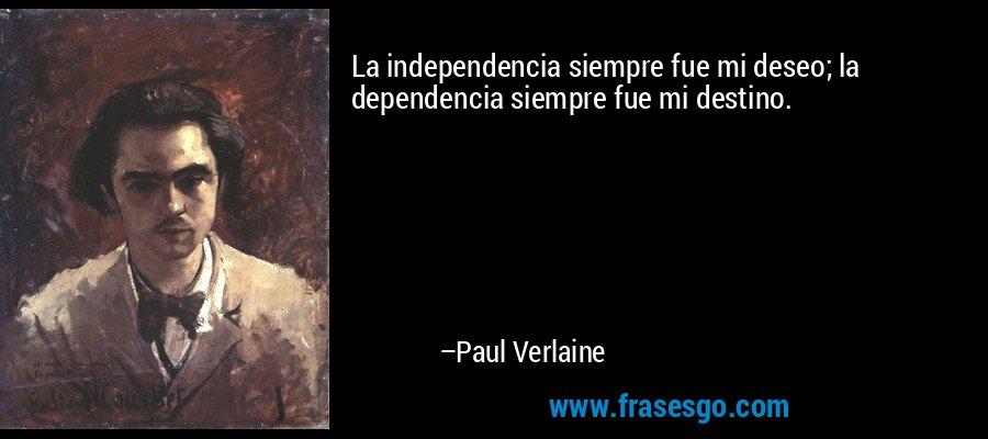 La independencia siempre fue mi deseo; la dependencia siempre fue mi destino. – Paul Verlaine