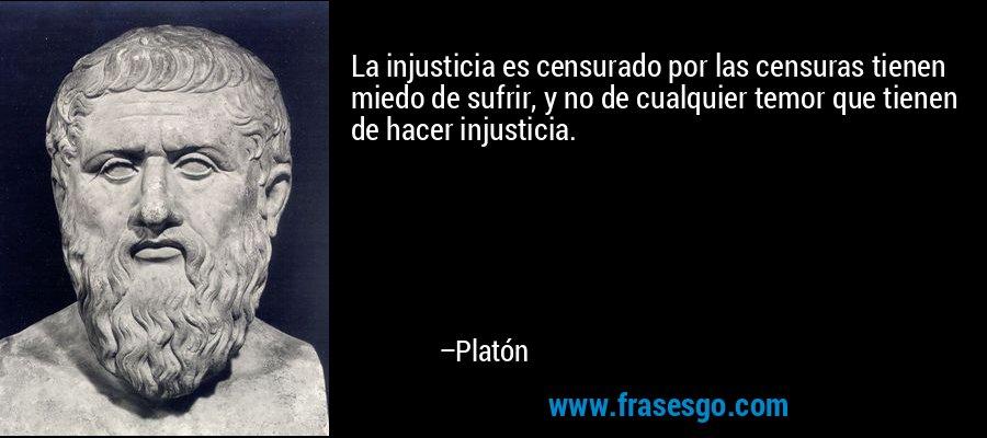 La injusticia es censurado por las censuras tienen miedo de sufrir, y no de cualquier temor que tienen de hacer injusticia. – Platón