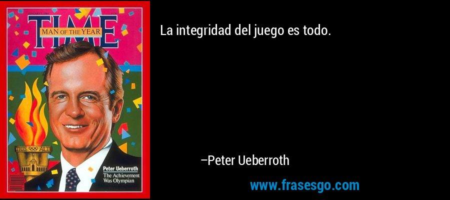 La integridad del juego es todo. – Peter Ueberroth