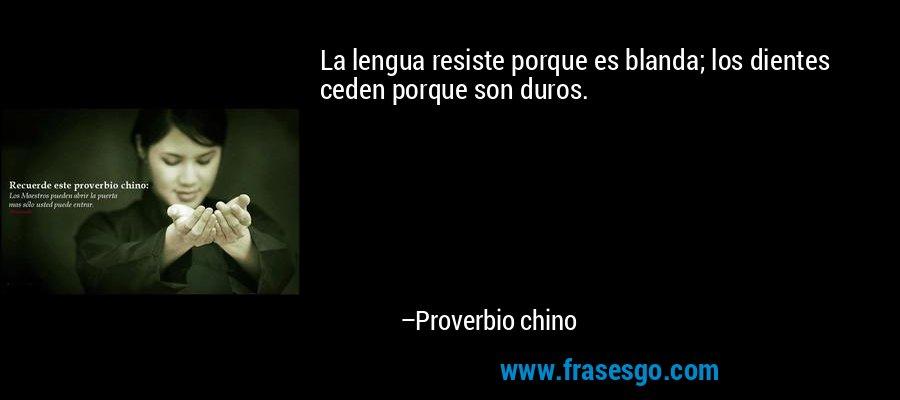 La lengua resiste porque es blanda; los dientes ceden porque son duros. – Proverbio chino